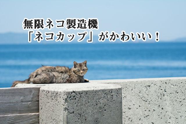 無限ネコ製造機「ネコカップ」がかわいい!